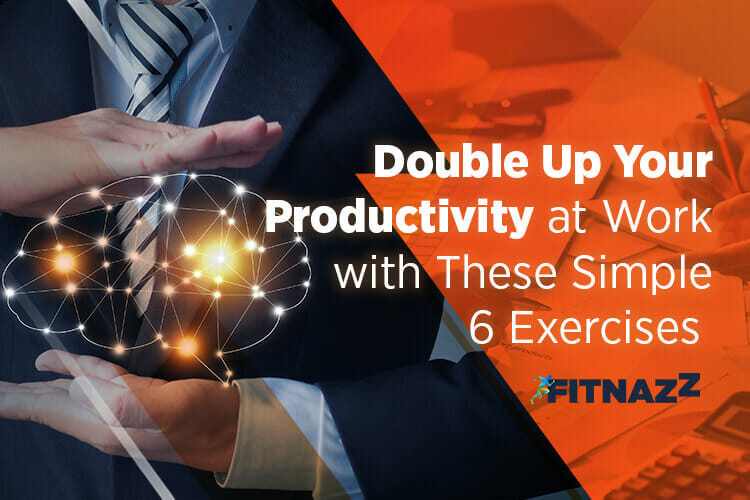 Double Up Your Productivity at Work with These Simple 6 Exercises